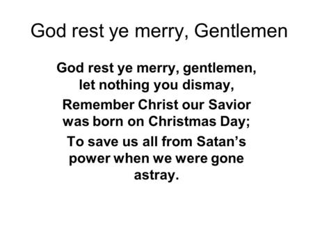 God rest ye merry, Gentlemen God rest ye merry, gentlemen, let nothing you dismay, Remember Christ our Savior was born on Christmas Day; To save us all.