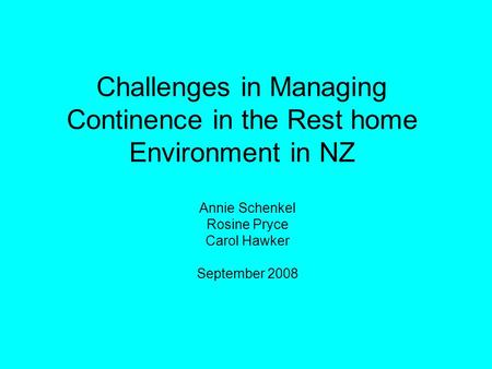 Challenges in Managing Continence in the Rest home Environment in NZ Annie Schenkel Rosine Pryce Carol Hawker September 2008.