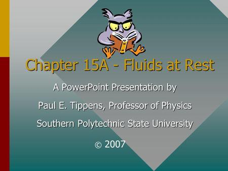 Chapter 15A - Fluids at Rest A PowerPoint Presentation by Paul E. Tippens, Professor of Physics Southern Polytechnic State University © 2007.