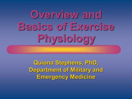 Overview and Basics of Exercise Physiology Quiona Stephens, PhD, Department of Military and Emergency Medicine.