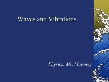 1 Waves and Vibrations Physics: Mr. Maloney. 2 Waves are everywhere in nature Sound waves, visible light waves, radio waves, microwaves, water waves,