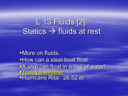 L 13 Fluids [2]: Statics fluids at rest More on fluids. More on fluids. How can a steel boat float. How can a steel boat float. A ship can float in a.