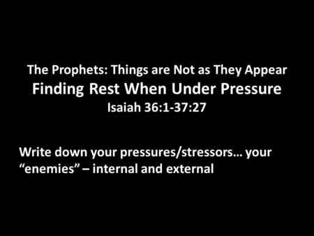 The Prophets: Things are Not as They Appear Finding Rest When Under Pressure Isaiah 36:1-37:27 Write down your pressures/stressors… your enemies – internal.