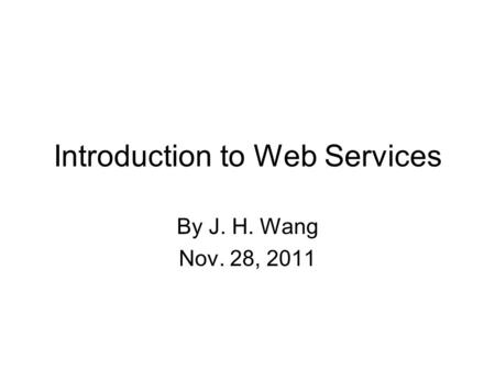 Introduction to Web Services By J. H. Wang Nov. 28, 2011.
