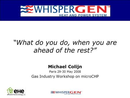 Michael Colijn Paris 29-30 May 2008 Gas Industry Workshop on microCHP What do you do, when you are ahead of the rest?