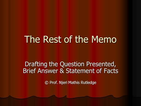 The Rest of the Memo Drafting the Question Presented, Brief Answer & Statement of Facts © Prof. Njeri Mathis Rutledge.