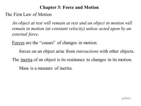 P150c3:1 Chapter 3: Force and Motion The First Law of Motion An object at rest will remain at rest and an object in motion will remain in motion (at constant.