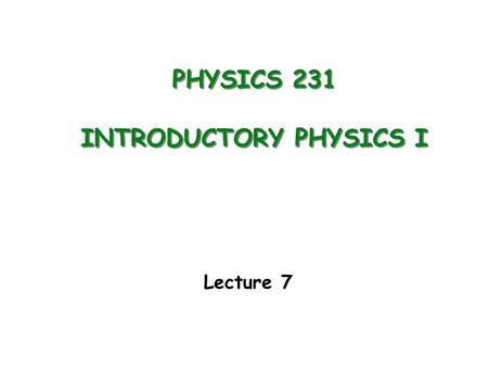 PHYSICS 231 INTRODUCTORY PHYSICS I Lecture 7. Work (constant force) Kinetic Energy Work-Energy Theorem Potential Energy of gravity Conservation of Energy.