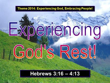 Theme 2014: Experiencing God, Embracing People! Hebrews 3:16 – 4:13.