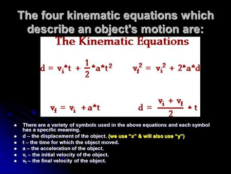 The four kinematic equations which describe an object's motion are: There are a variety of symbols used in the above equations and each symbol has a specific.
