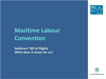 Maritime Labour Convention Seafarers Bill of Rights What does it mean for us? www.itfglobal.org.