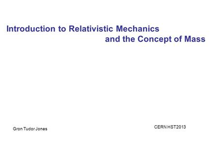 Introduction to Relativistic Mechanics and the Concept of Mass Gron Tudor Jones CERN HST2013.