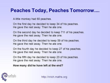 Peaches Today, Peaches Tomorrow.... A little monkey had 60 peaches. On the first day he decided to keep 34 of his peaches. He gave.