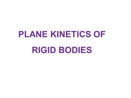 PLANE KINETICS OF RIGID BODIES. The kinetics of rigid bodies treats the relationships between the external forces acting on a body and the corresponding.