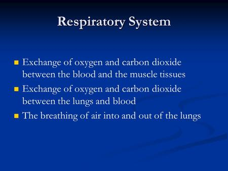 Respiratory System Exchange of oxygen and carbon dioxide between the blood and the muscle tissues Exchange of oxygen and carbon dioxide between the lungs.
