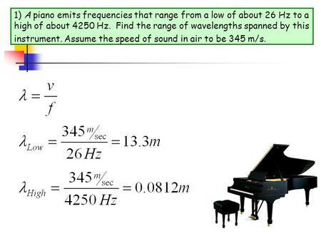 1) A piano emits frequencies that range from a low of about 26 Hz to a high of about 4250 Hz. Find the range of wavelengths spanned by this instrument.