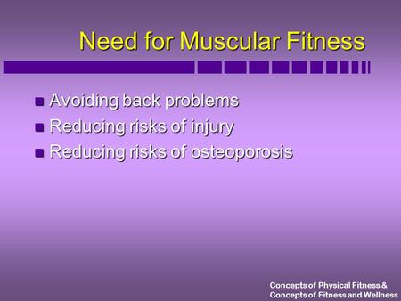 Concepts of Physical Fitness & Concepts of Fitness and Wellness Need for Muscular Fitness n Avoiding back problems n Reducing risks of injury n Reducing.