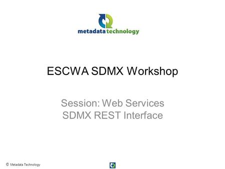 © Metadata Technology ESCWA SDMX Workshop Session: Web Services SDMX REST Interface.