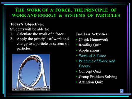 THE WORK OF A FORCE, THE PRINCIPLE OF WORK AND ENERGY & SYSTEMS OF PARTICLES Todays Objectives: Students will be able to: 1.Calculate the work of a force.