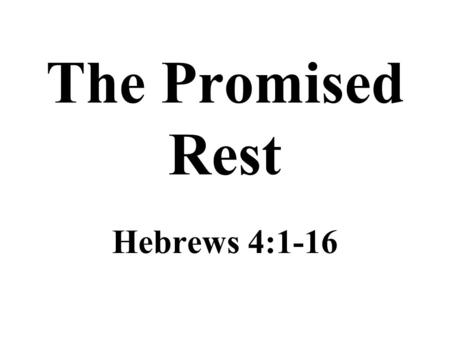 The Promised Rest Hebrews 4:1-16. A Lesson on Rest A promise of rest remains for those in Christ –The children of Israel failed to enter their promised.