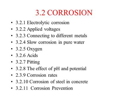 3.2 CORROSION 3.2.1 Electrolytic corrosion 3.2.2 Applied voltages 3.2.3 Connecting to different metals 3.2.4 Slow corrosion in pure water 3.2.5 Oxygen.