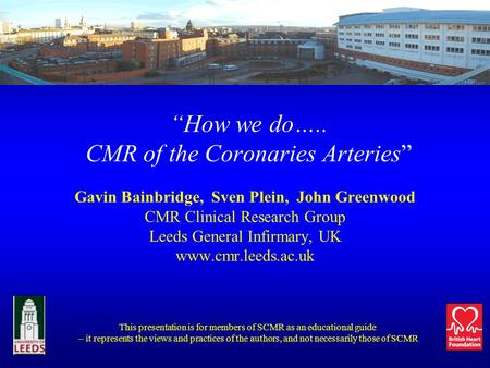 How we do….. CMR of the Coronaries Arteries Gavin Bainbridge, Sven Plein, John Greenwood CMR Clinical Research Group Leeds General Infirmary, UK www.cmr.leeds.ac.uk.