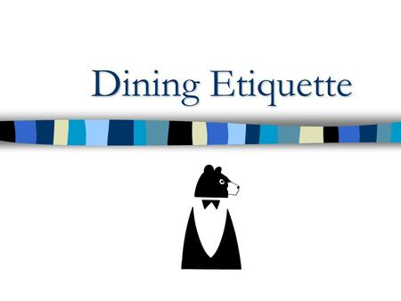 Dining Etiquette. Greetings When meeting someone… –rise if you are seated. –smile and extend your hand. –repeat the other persons name in your greeting.