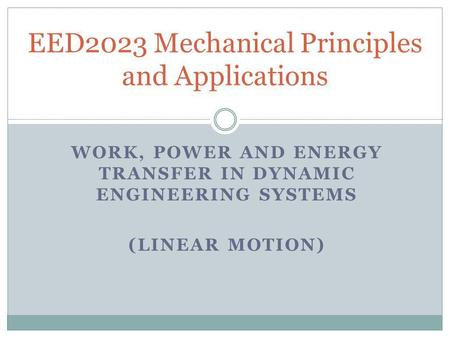 WORK, POWER AND ENERGY TRANSFER IN DYNAMIC ENGINEERING SYSTEMS (LINEAR MOTION) EED2023 Mechanical Principles and Applications.