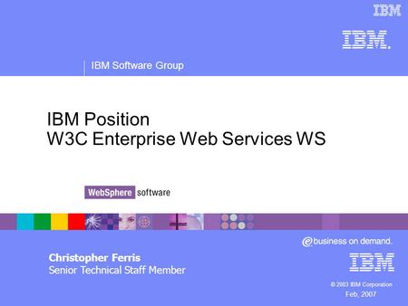 ® IBM Software Group © 2003 IBM Corporation IBM Position W3C Enterprise Web Services WS Christopher Ferris Senior Technical Staff Member Feb, 2007.
