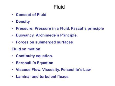 Fluid Concept of Fluid Density Pressure: Pressure in a Fluid. Pascal´s principle Buoyancy. Archimede´s Principle. Forces on submerged surfaces Fluid on.