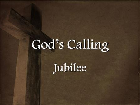 Gods Calling Jubilee. God's Calling Leviticus 25:1-17 The LORD said to Moses at Mount Sinai, 2 Speak to the Israelites and say to them: 'When you enter.