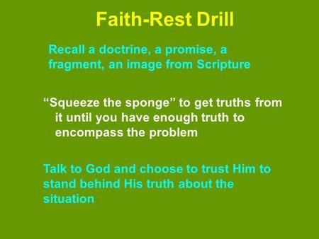 Faith-Rest Drill Squeeze the sponge to get truths from it until you have enough truth to encompass the problem Recall a doctrine, a promise, a fragment,
