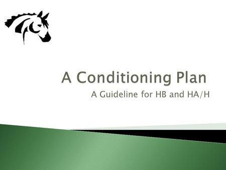A Guideline for HB and HA/H. Conditioning is a systematic process in which your horse strengthens their cardio-vascular, respiratory and muscular systems.