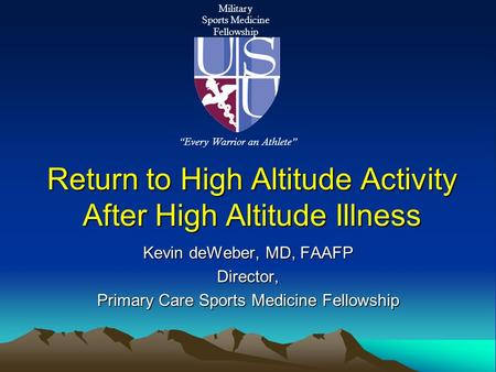 Return to High Altitude Activity After High Altitude Illness Kevin deWeber, MD, FAAFP Director, Primary Care Sports Medicine Fellowship Military Sports.