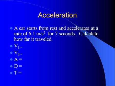 Acceleration A car starts from rest and accelerates at a rate of 6.1 m/s 2 for 7 seconds. Calculate how far it traveled. V 1 = V 2 = A = D = T =