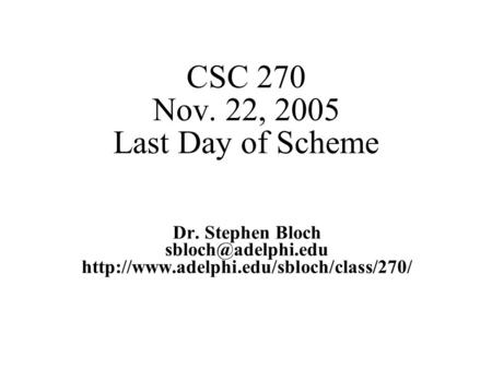 CSC 270 Nov. 22, 2005 Last Day of Scheme Dr. Stephen Bloch