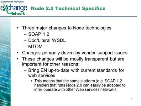 1 Node 2.0 Technical Specifics Three major changes to Node technologies –SOAP 1.2 –Doc/Literal WSDL –MTOM Changes primarily driven by vendor support issues.