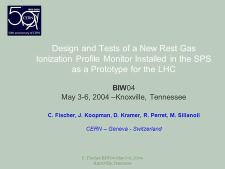 C. Fischer-BIW04-May 3-6, 2004- Knoxville, Tennessee Design and Tests of a New Rest Gas Ionization Profile Monitor Installed in the SPS as a Prototype.