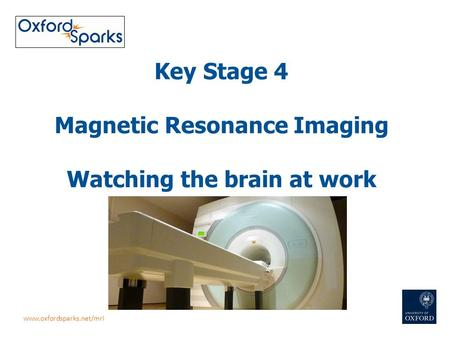 Key Stage 4 Magnetic Resonance Imaging Watching the brain at work www.oxfordsparks.net/mri.