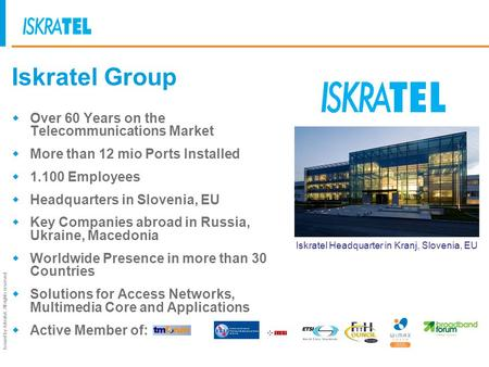 Issued by Iskratel; All rights reserved Iskratel Group Over 60 Years on the Telecommunications Market More than 12 mio Ports Installed 1.100 Employees.