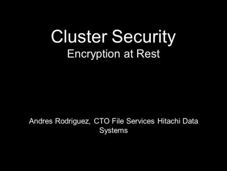 Cluster Security Encryption at Rest Andres Rodriguez, CTO File Services Hitachi Data Systems.