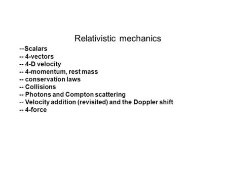 Relativistic mechanics -- Scalars -- 4-vectors -- 4-D velocity -- 4-momentum, rest mass -- conservation laws -- Collisions -- Photons and Compton scattering.
