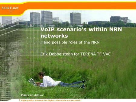 High-quality Internet for higher education and research Plaats en datum …and possible roles of the NRN VoIP scenarios within NRN networks Erik Dobbelsteijn.