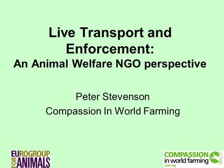 Live Transport and Enforcement: An Animal Welfare NGO perspective Peter Stevenson Compassion In World Farming.