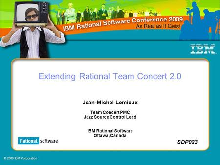 © 2009 IBM Corporation SDP023 Extending Rational Team Concert 2.0 Jean-Michel Lemieux Team Concert PMC Jazz Source Control Lead IBM Rational Software Ottawa,