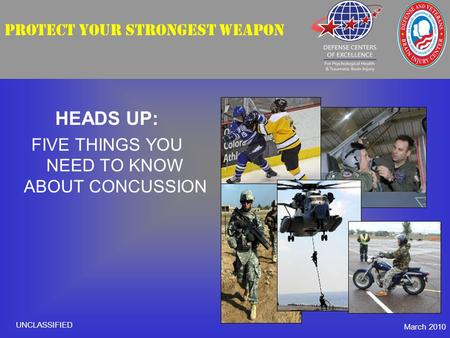 PROTECT YOUR STRONGEST WEAPON HEADS UP: FIVE THINGS YOU NEED TO KNOW ABOUT CONCUSSION March 2010 UNCLASSIFIED.