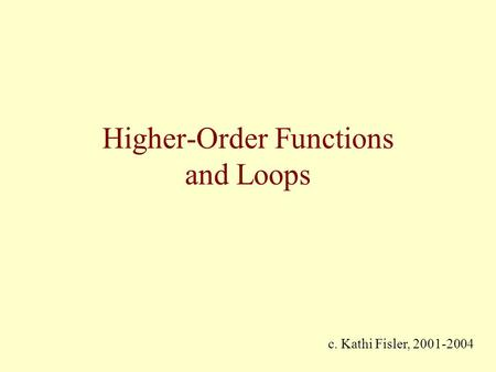 Higher-Order Functions and Loops c. Kathi Fisler, 2001-2004.