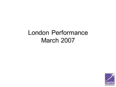 London Performance March 2007. London Performance Londons CPA scores have improved significantly since 2002 The performance of Londons councils compares.