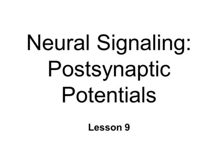 Neural Signaling: Postsynaptic Potentials Lesson 9.