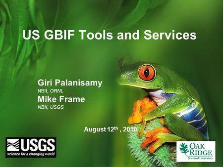 US GBIF Tools and Services August 12 th, 2010 Giri Palanisamy NBII, ORNL Mike Frame NBII, USGS.